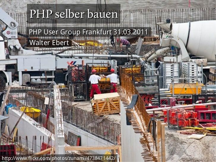 PHP selber bauen           PHP User Group Frankfurt 31.03.2011           Walter Eberthttp://www.flickr.com/photos/zunami/4...