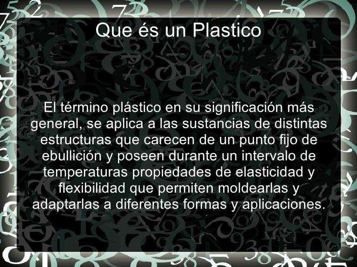 Que és un Plastico El término plástico en su significación más general, se aplica a las sustancias de distintas estructura...
