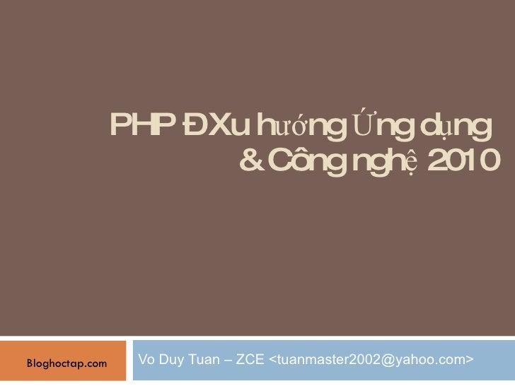 PHP – Xu hướng Ứng dụng  & Công nghệ 2010 Vo Duy Tuan – ZCE <tuanmaster2002@yahoo.com> Bloghoctap.com