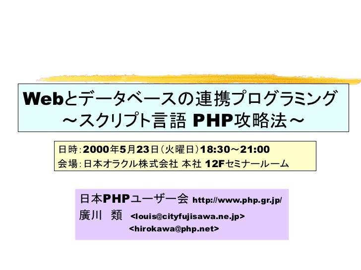 Webとデータベースの連携プログラミング   ~スクリプト言語 PHP攻略法~  日時:2000年5月23日(火曜日)18:30~21:00  会場:日本オラクル株式会社 本社 12Fセミナールーム    日本PHPユーザー会 http://w...