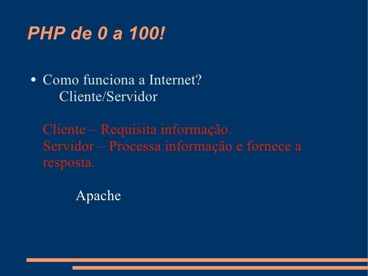 PHP de 0 a 100! <ul><li>Como funciona a Internet? Cliente/Servidor Cliente – Requisita informação. Servidor – Processa inf...