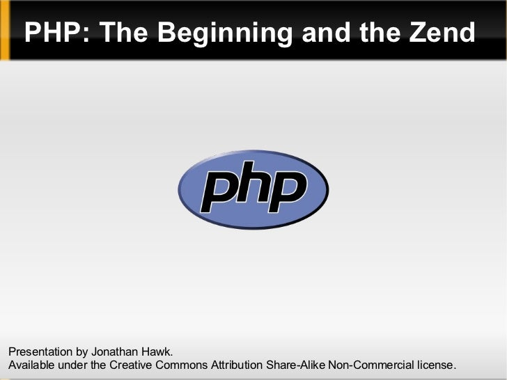 PHP: The Beginning and the Zend Presentation by Jonathan Hawk. Available under the Creative Commons Attribution Share-Alik...