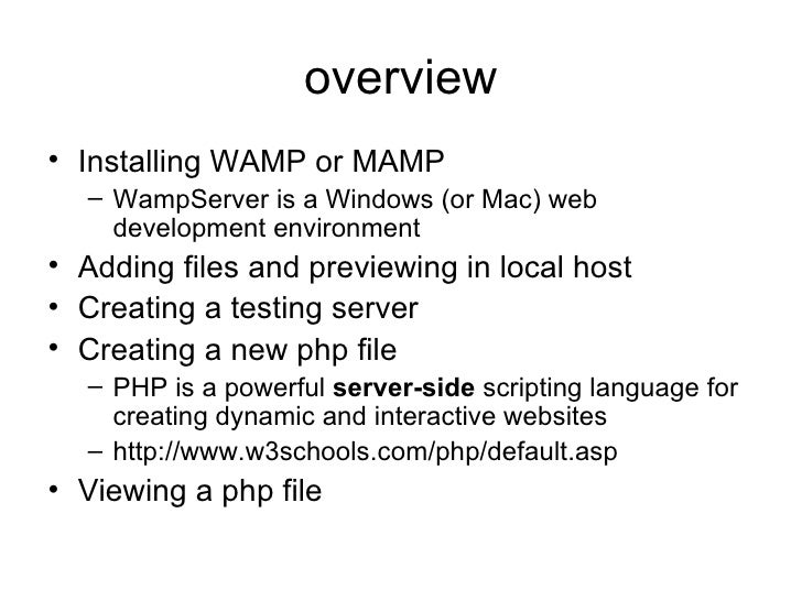 overview <ul><li>Installing WAMP or MAMP </li></ul><ul><ul><li>WampServer is a Windows (or Mac) web development environmen...