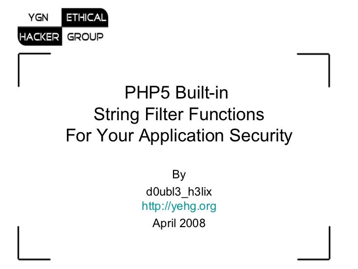 PHP5 Built-in  String Filter Functions For Your Application Security By d0ubl3_h3lix http://yehg.org April 2008