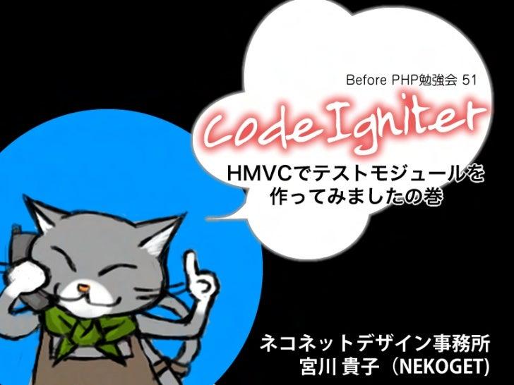Before PHP勉強会 51HMVCでテストモジュールを   作ってみましたの巻       ネコネットデザイン事務所   宮川貴子(NEKOGET)