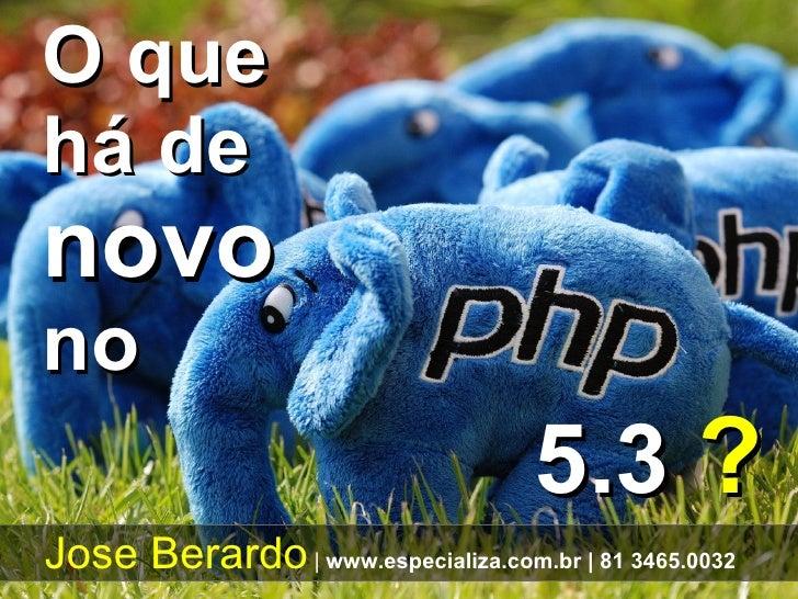 5.3  ? O que há de  novo   no Jose Berardo     www.especializa.com.br    81 3465.0032