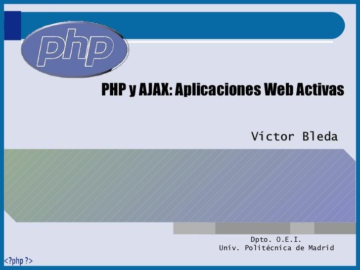 PHP y AJAX: Aplicaciones Web Activas Víctor Bleda Dpto. O.E.I. Univ. Politécnica de Madrid