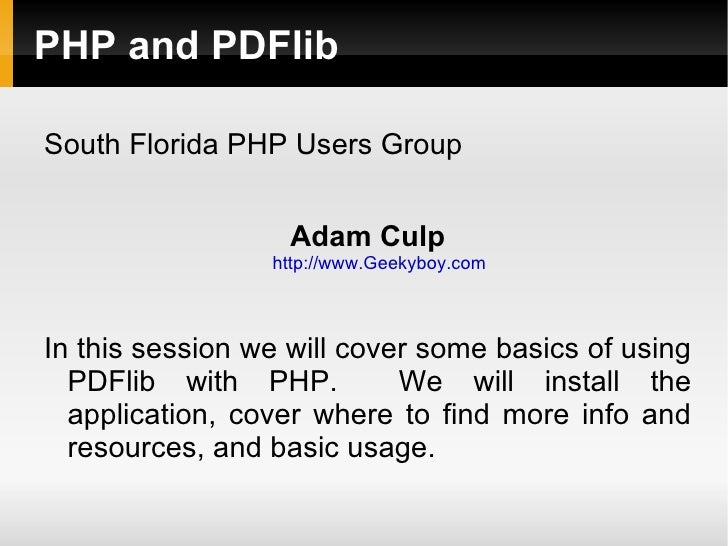 PHP and PDFlibSouth Florida PHP Users Group                   Adam Culp                 http://www.Geekyboy.comIn this ses...