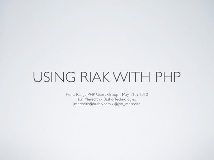 USING RIAK WITH PHP     Front Range PHP Users Group - May 12th, 2010            Jon Meredith - Basho Technologies         ...
