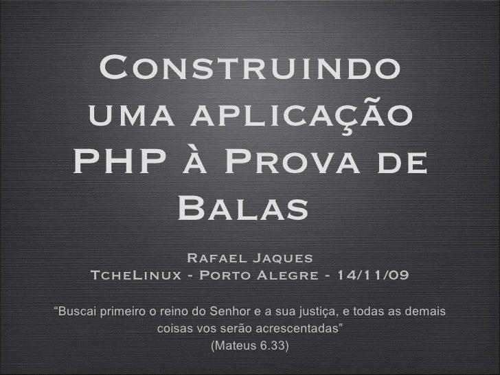 Construindo uma aplicação PHP à Prova de Balas  <ul><li>Rafael Jaques </li></ul><ul><li>TcheLinux - Porto Alegre - 14/11/0...
