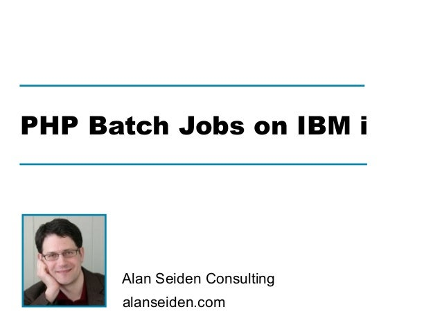alanseiden.com Alan Seiden Consulting PHP Batch Jobs on IBM i
