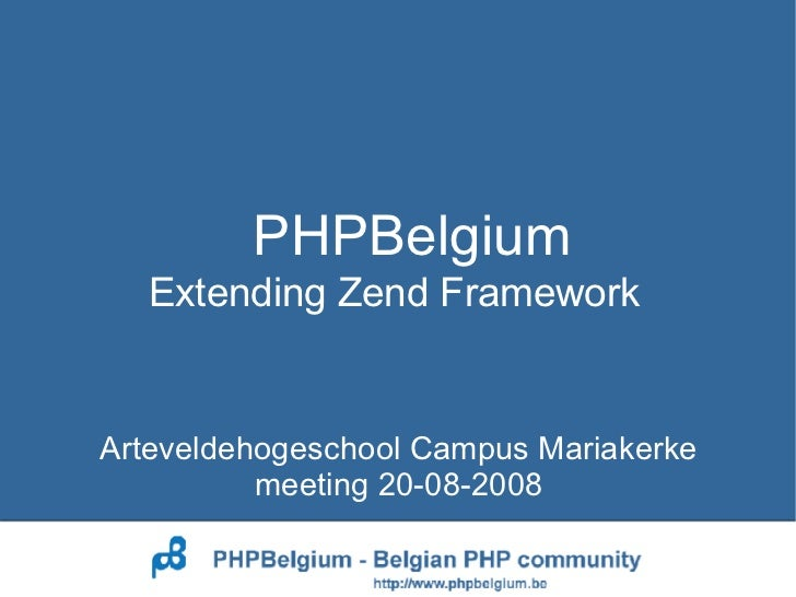 PHPBelgium Arteveldehogeschool Campus Mariakerke meeting 20-08-2008 Extending Zend Framework