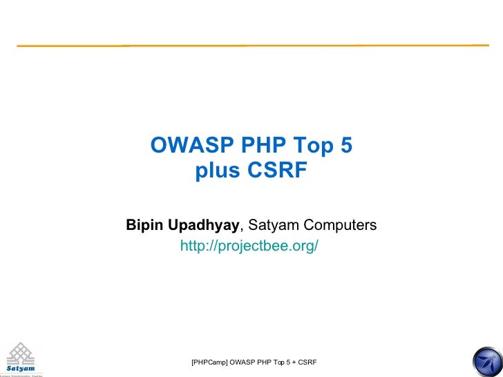 OWASP PHP Top 5 plus CSRF Bipin Upadhyay , Satyam Computers http://projectbee.org/