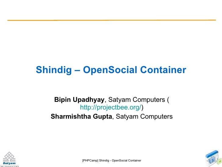 Shindig – OpenSocial Container Bipin Upadhyay , Satyam Computers ( http://projectbee.org/ ) Sharmishtha Gupta , Satyam Com...