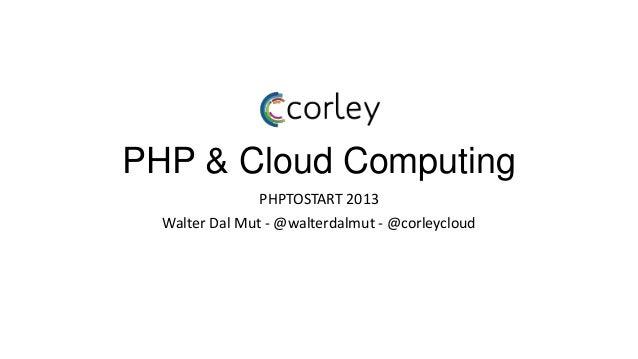 PHP & Cloud Computing                PHPTOSTART 2013  Walter Dal Mut - @walterdalmut - @corleycloud