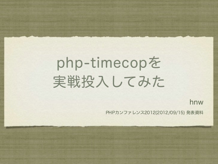 php-timecopを実戦投入してみた                               hnw     PHPカンファレンス2012(2012/09/15) 発表資料