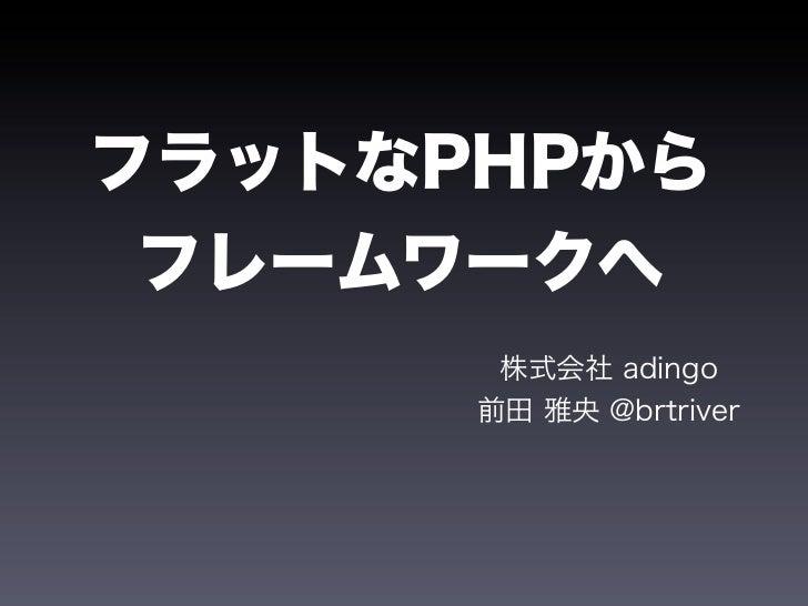 フラットなPHPから フレームワークへ       株式会社 adingo      前田 雅央 @brtriver