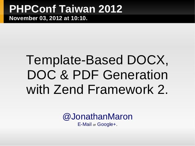PHPConf Taiwan 2012November 03, 2012 at 10:10.     Template-Based DOCX,     DOC & PDF Generation     with Zend Framework 2...
