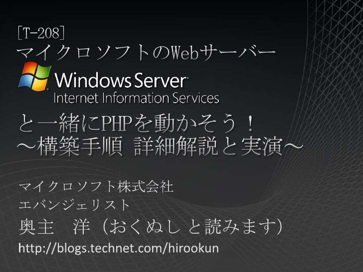 [T-208]マイクロソフトのWebサーバーと一緒にPHPを動かそう!~構築手順 詳細解説と実演~<br />マイクロソフト株式会社<br />エバンジェリスト<br />奥主 洋(おくぬし と読みます)<br />http://blogs.t...