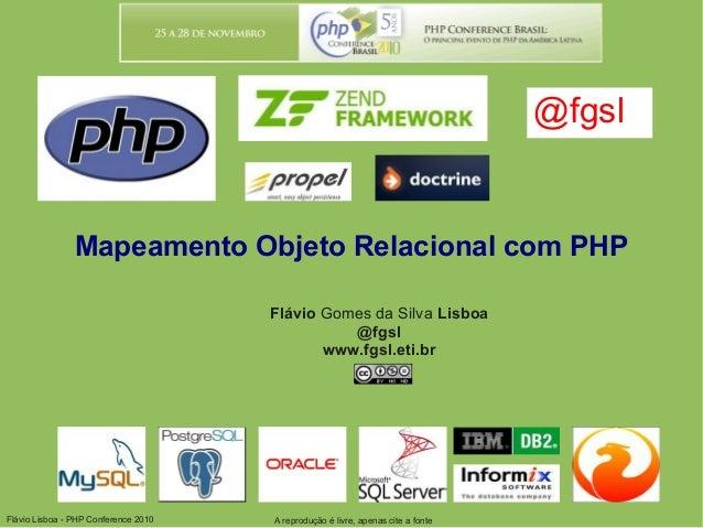 Flávio Lisboa - PHP Conference 2010 Mapeamento Objeto Relacional com PHP Flávio Gomes da Silva Lisboa @fgsl www.fgsl.eti.b...