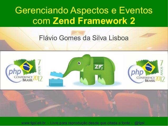 Gerenciando Aspectos e Eventos   com Zend Framework 2           Flávio Gomes da Silva Lisboa www.fgsl.eti.br - Livre para ...