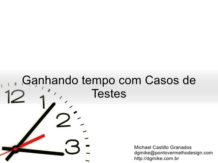 Ganhando tempo com Casos de Testes Michael Castillo Granados [email_address] http://dgmike.com.br