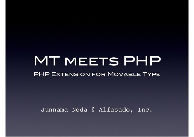 MT meets PHPPHP Extension for Movable TypeJunnama Noda @ Alfasado, Inc.