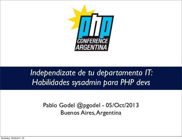 Independizate de tu departamento IT: Habilidades sysadmin para PHP devs Pablo Godel @pgodel - 05/Oct/2013 Buenos Aires,Arg...