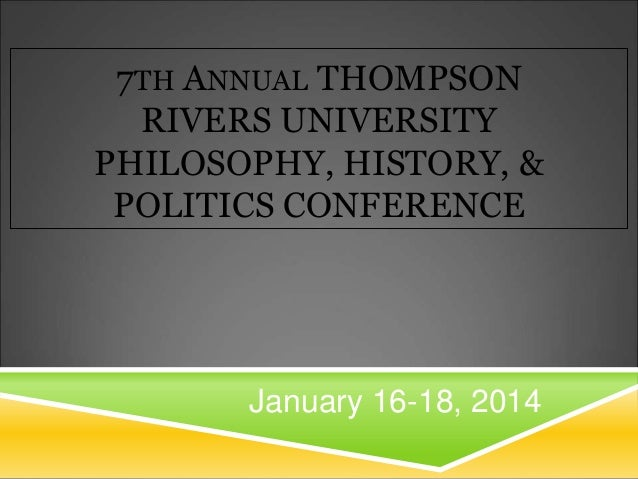 7TH ANNUAL THOMPSON RIVERS UNIVERSITY PHILOSOPHY, HISTORY, & POLITICS CONFERENCE  January 16-18, 2014