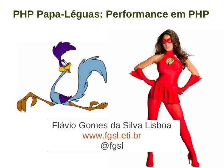 PHP Papa-Léguas: Performance em PHP      Flávio Gomes da Silva Lisboa              www.fgsl.eti.br                 @fgsl