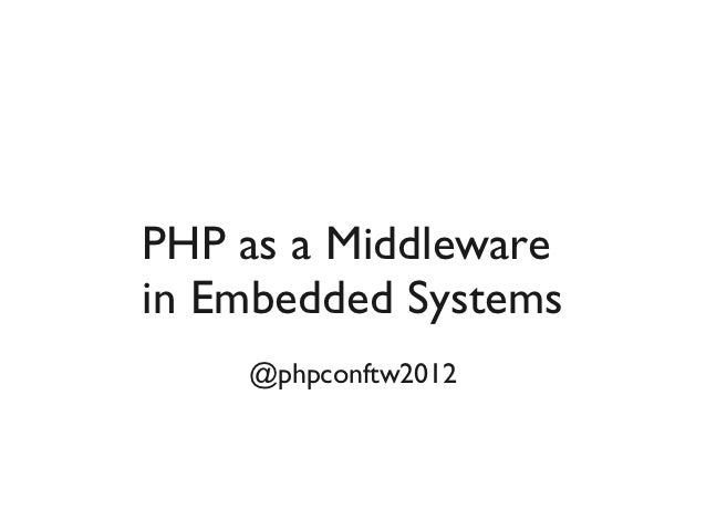 PHP as a Middlewarein Embedded Systems    @phpconftw2012