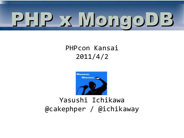 PHP x MongoDB       PHPcon Kansai          2011/4/2      Yasushi Ichikawa  @cakephper / @ichikaway