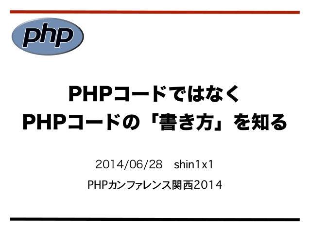 2014/06/28shin1x1 PHPカンファレンス関西2014 PHPコードではなく PHPコードの「書き方」を知る
