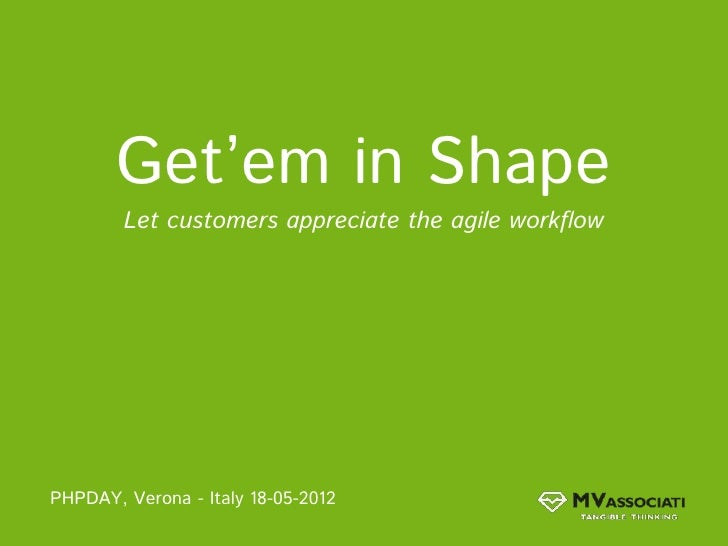 Get'em in Shape        Let customers appreciate the agile workflowPHPDAY, Verona - Italy 18-05-2012