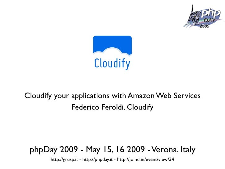 Cloudify your applications with Amazon Web Services               Federico Feroldi, Cloudify      phpDay 2009 - May 15, 16...