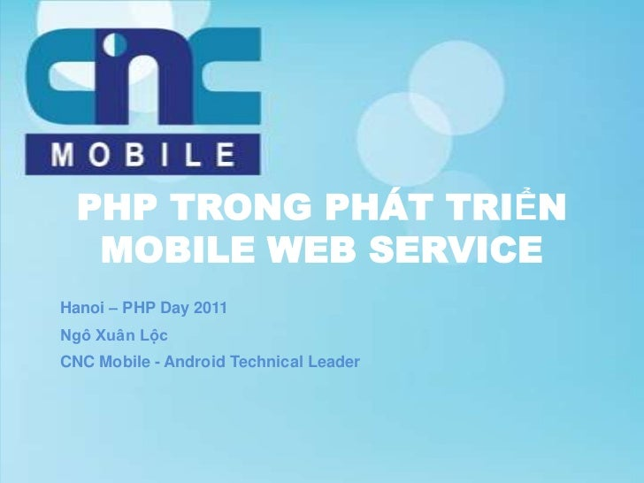 PHP TRONG PHÁT TRIỂN   MOBILE WEB SERVICEHanoi – PHP Day 2011Ngô Xuân LộcCNC Mobile - Android Technical Leader