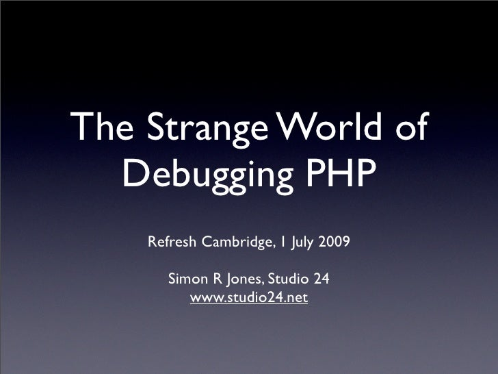 The Strange World of   Debugging PHP     Refresh Cambridge, 1 July 2009         Simon R Jones, Studio 24           www.stu...
