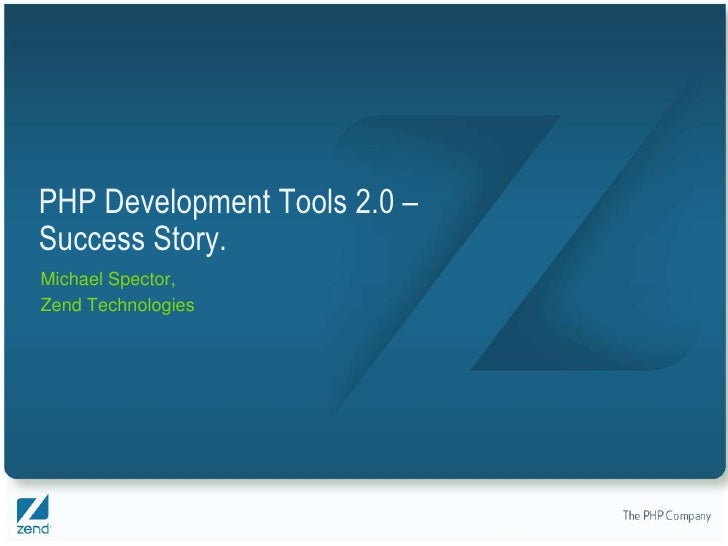 PHP Development Tools 2.0 – Success Story. Michael Spector, Zend Technologies                                   Copyright ...