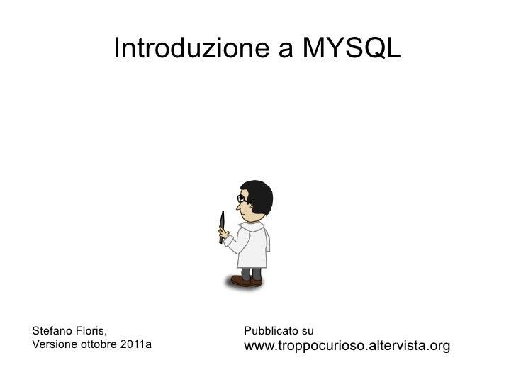 Introduzione a MYSQLStefano Floris,          Pubblicato suVersione ottobre 2011a   www.troppocurioso.altervista.org