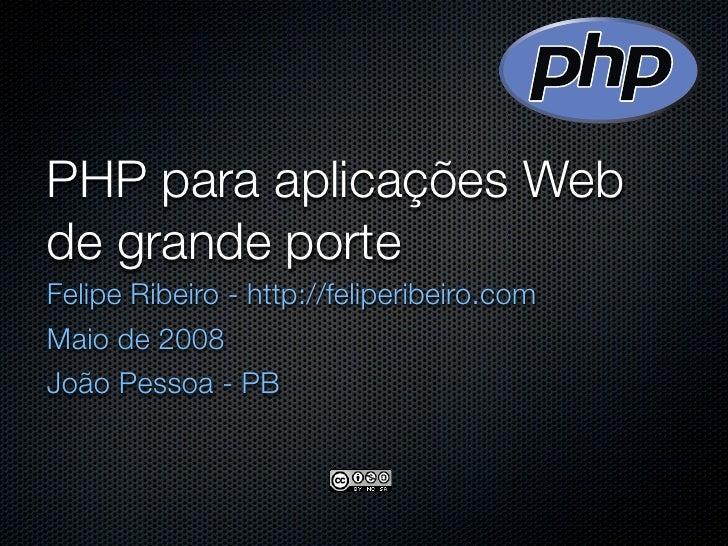 PHP para aplicações Web de grande porte Felipe Ribeiro - http://feliperibeiro.com Maio de 2008 João Pessoa - PB