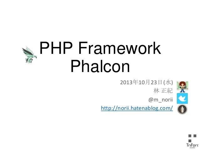 PHP Framework Phalcon 2013年10月23日(水) 林 正紀 @m_norii http://norii.hatenablog.com/