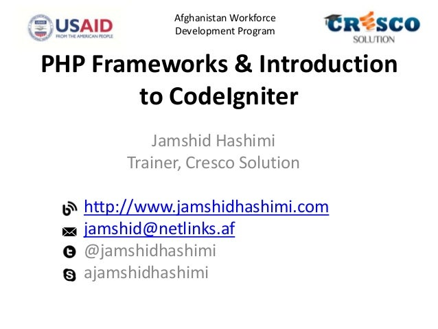 PHP Frameworks & Introduction to CodeIgniter Jamshid Hashimi Trainer, Cresco Solution http://www.jamshidhashimi.com jamshi...