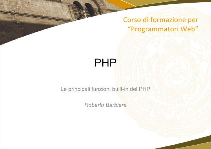 """PHP Le principali funzioni built-in del PHP Roberto Barbiera Corso di formazione per """"Programmatori Web"""""""