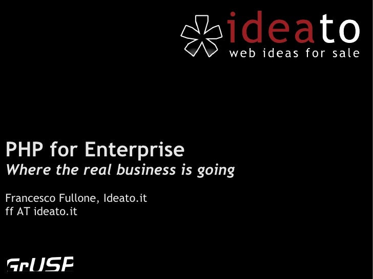PHP for EnterpriseWhere the real business is goingFrancesco Fullone, Ideato.itff AT ideato.it