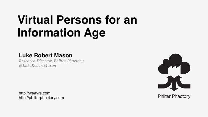 Virtual Persons for anInformation AgeLuke Robert MasonResearch Director, Philter Phactory@LukeRobertMasonhttp://weavrs.com...