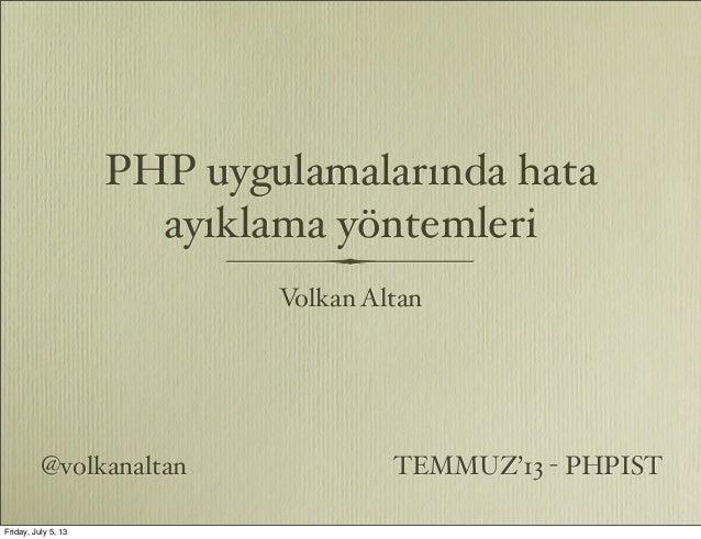 PHP uygulamalarında hata ayıklama yöntemleri Volkan Altan @volkanaltan TEMMUZ'13 - PHPIST Friday, July 5, 13