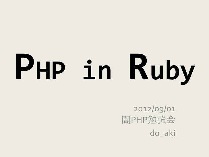 PHP   in    Ruby             2012/09/01           闇PHP勉強会                 do_aki