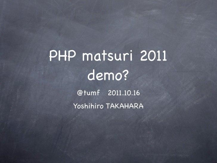 PHP matsuri 2011     demo?   @tumf   2011.10.16   Yoshihiro TAKAHARA