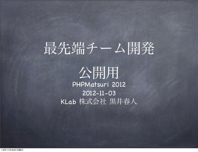 最先端チーム開発                    公開用                   PHPMatsuri 2012                     2012-11-03                KLab 株式会社 ...