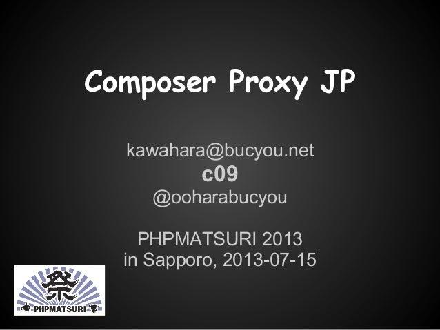 Composer Proxy JP kawahara@bucyou.net c09 @ooharabucyou PHPMATSURI 2013 in Sapporo, 2013-07-15